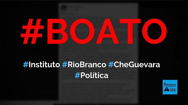 Instituto Rio Branco mudou de nome para Instituto Che Guevara e virou esquerdista, diz boato