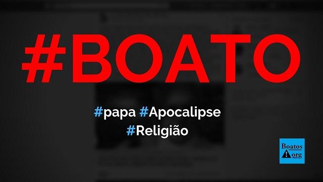 Papa disse que estamos no fim dos tempos e pede preparação para o apocalipse, diz boato (Foto: Reprodução/Facebook)