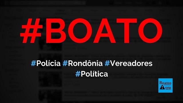 Polícia prende oito vereadores em Rondônia após invadir sessão em 2019, diz boato (Foto: Reprodução/Facebook)