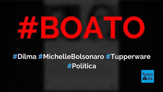 Dilma pediu a Michelle Bolsonaro potes de tupperware do Palácio da Alvorada, diz boato (Foto: Reprodução/Facebook)