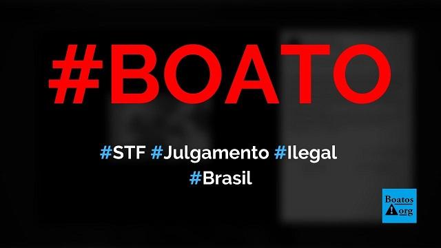 Julgamento no STF sobre segunda instância é ilegal por causa da mudança de jurisprudência, diz boato (Foto: Reprodução/Facebook)