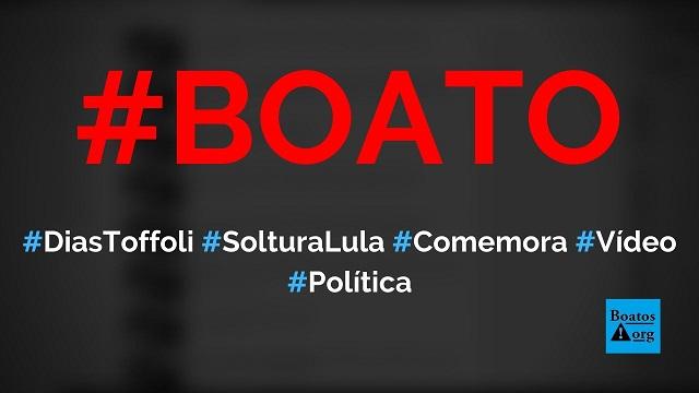 Vídeo mostra Dias Toffoli comemorando soltura de Lula e decisão do STF, diz boato (Foto: Reprodução/Facebook)