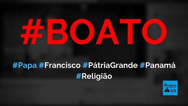 Papa Francisco defendeu criação de Pátria Grande Socialista com capital no Panamá, diz boato (Foto: Reprodução/Facebook)