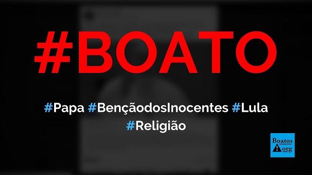 Papa Francisco vai conceder benção dos inocentes (benedictionem et innocentum) a Lula, diz boato (Foto: Reprodução/Facebook)