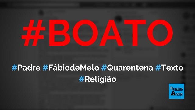 Padre Fábio de Melo disse, em texto, que não estamos no mesmo barco e defende fim da quarentena, diz boato (Foto: Reprodução/Facebook)