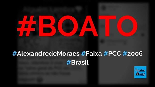 """PCC exibiu faixa """"Alexandre de Moraes no STF"""" durante """"salve geral"""" em 2006, diz boato (Foto: Reprodução/Facebook)"""