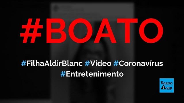 Filha de Aldir Blanc grava vídeo alertando para coronavírus ativo um mês após a doença, diz boato (Foto: Reprodução/Facebook)