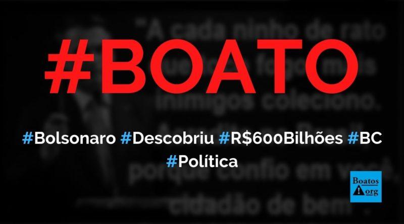 Bolsonaro descobriu conta secreta de R$ 600 bilhões no Banco Central, diz boato (Foto: Reprodução/Facebook)