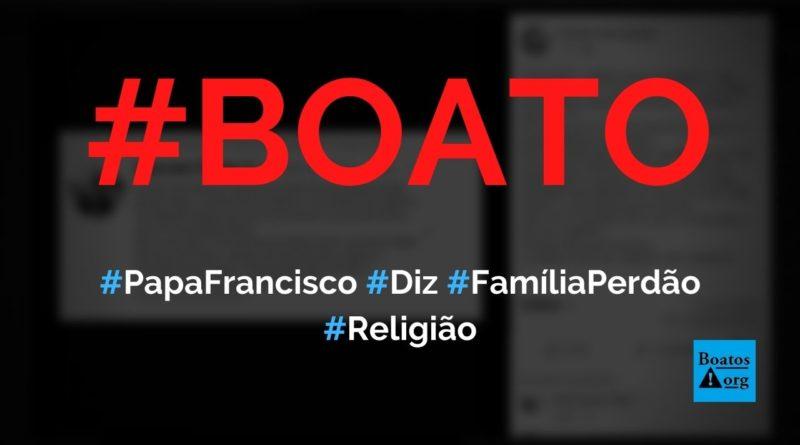 Papa Francisco disse que família é lugar de perdão e que não existe família perfeita, diz boato (Foto: Reprodução/Facebook)