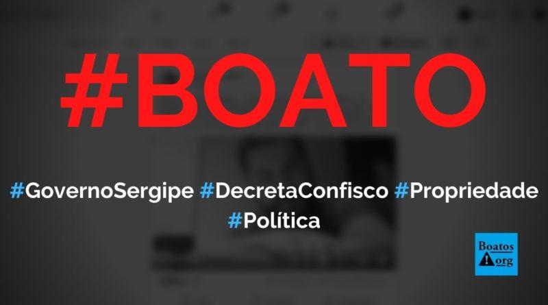 Governador de Sergipe permite confiscar propriedade privada de quem descumprir ou criticar quarentena em Decreto 40.798, diz boato (Foto: Reprodução/Facebook)