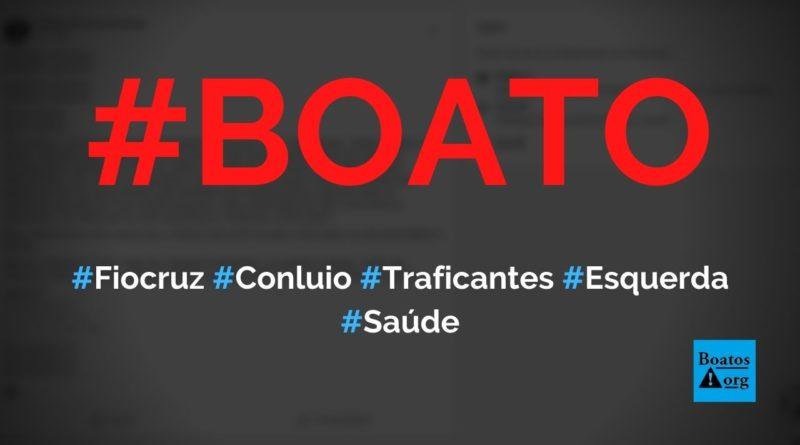 Fiocruz está alinhada com traficantes e com a esquerda para controlar Ministério da Saúde, diz boato (Foto: Reprodução/Facebook)