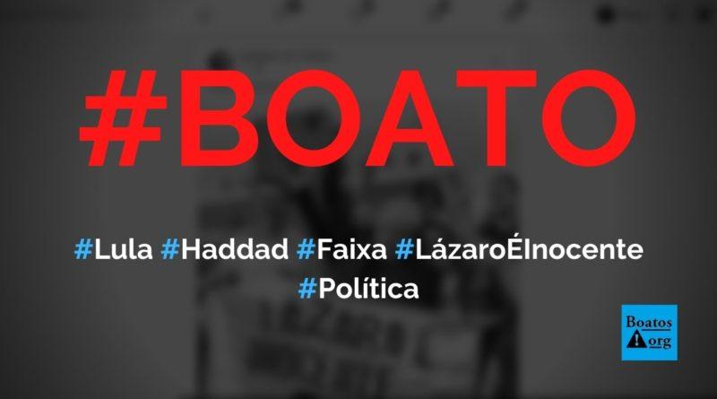 """Lula e Haddad posam com faixa """"Lázaro é inocente"""", diz boato (Foto: Reprodução/Facebook)"""