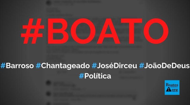 Barroso está sendo chantageado por José Dirceu por causa de João de Deus, diz boato (Foto: Reprodução/Facebook)