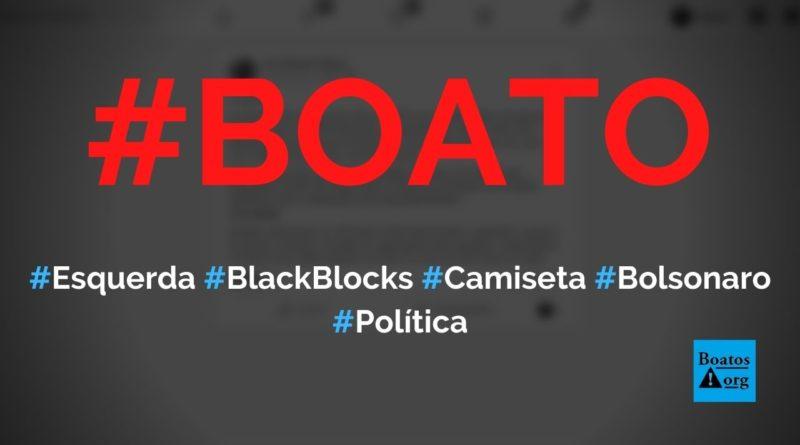 Esquerda vai disfarçar black blocks com camisetas de Bolsonaro em manifestações, diz boato(Foto: Reprodução/Facebook)