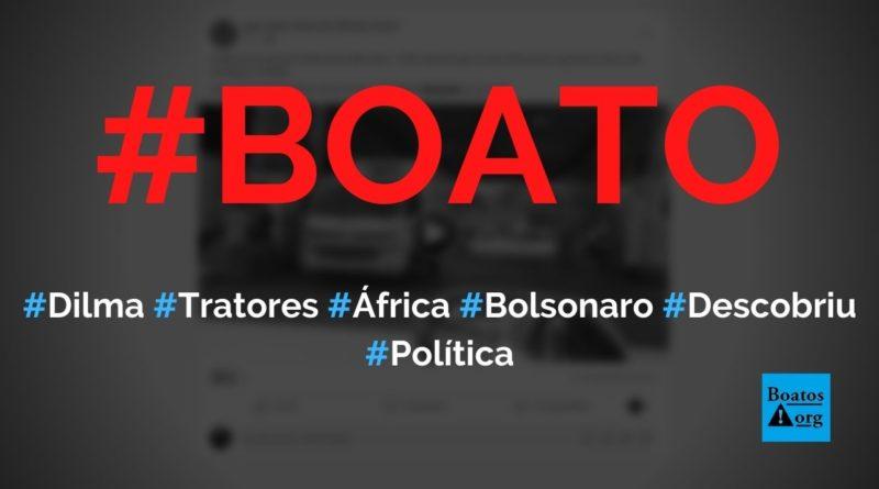 Dilma iria doar 1.200 tratores para África, mas Bolsonaro descobriu e doou para o Nordeste, diz boato (Foto: Reprodução/Facebook)